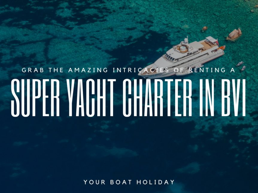 Grab The Amazing Intricacies Of Renting A Super Yacht